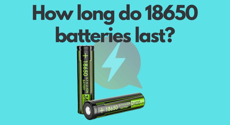 How long do 18650 batteries last